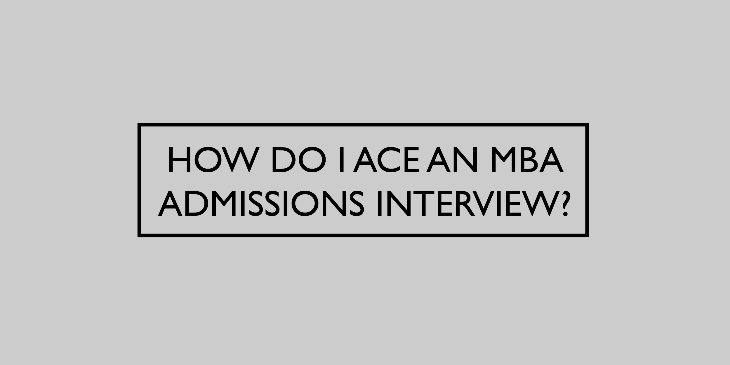 How do I Ace an MBA Admissions Interview?